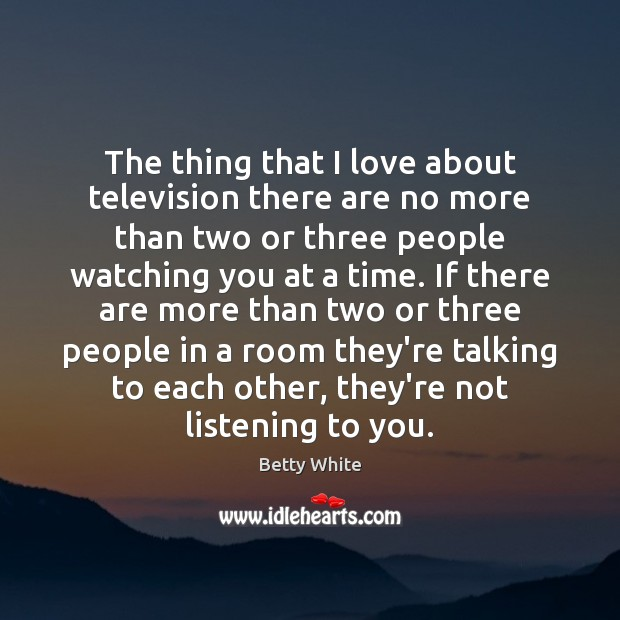 The thing that I love about television there are no more than Betty White Picture Quote