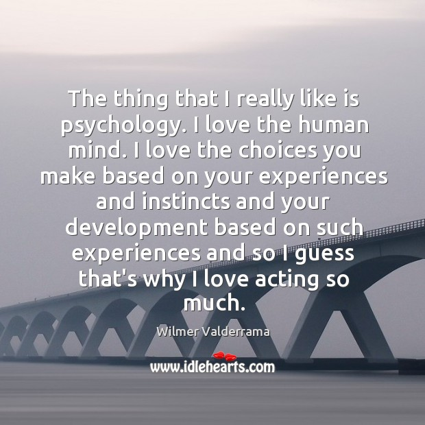 The thing that I really like is psychology. I love the human Image