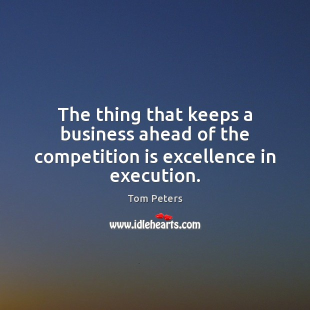 The thing that keeps a business ahead of the competition is excellence in execution. Tom Peters Picture Quote