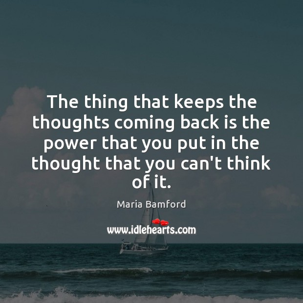 The thing that keeps the thoughts coming back is the power that Maria Bamford Picture Quote