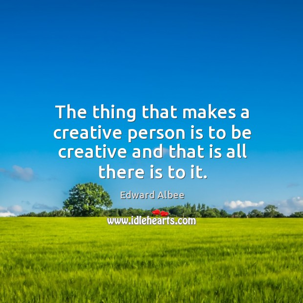 The thing that makes a creative person is to be creative and that is all there is to it. Image
