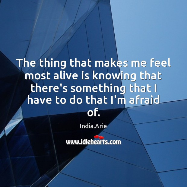 The thing that makes me feel most alive is knowing that there's India.Arie Picture Quote