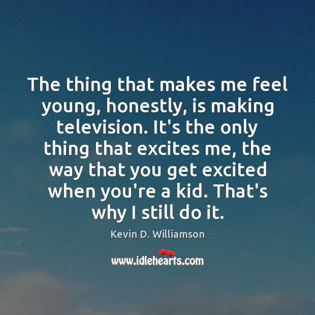 The thing that makes me feel young, honestly, is making television. It's Kevin D. Williamson Picture Quote