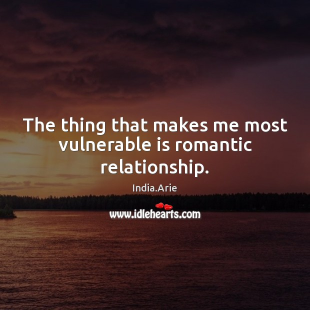The thing that makes me most vulnerable is romantic relationship. India.Arie Picture Quote