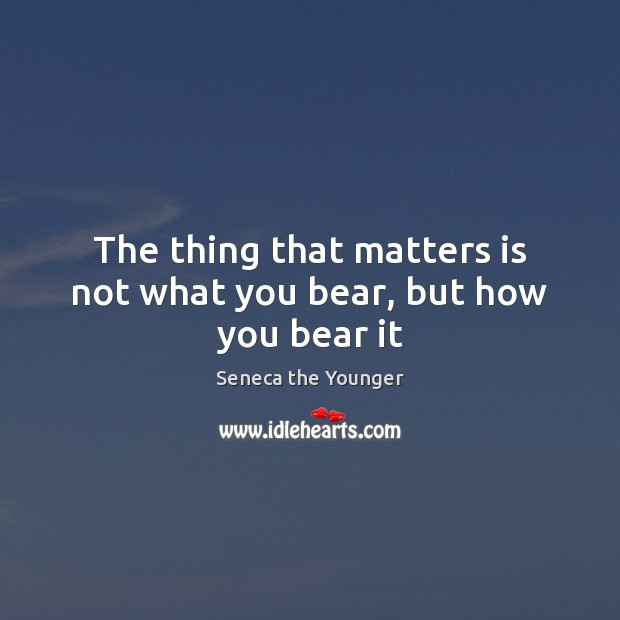 Image, The thing that matters is not what you bear, but how you bear it