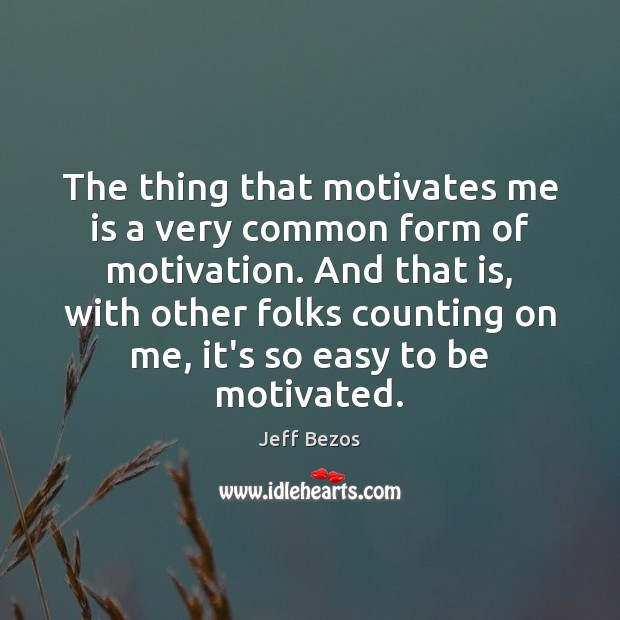 The thing that motivates me is a very common form of motivation. Jeff Bezos Picture Quote