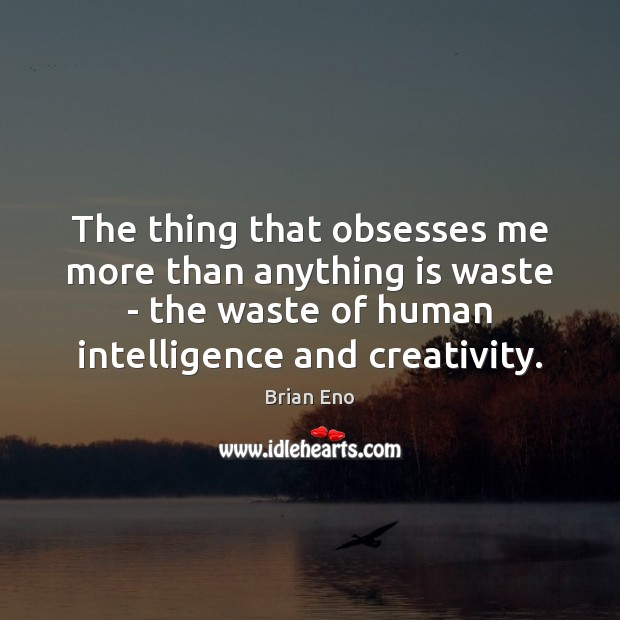 The thing that obsesses me more than anything is waste – the Image