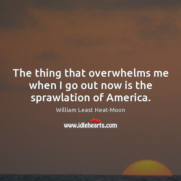 The thing that overwhelms me when I go out now is the sprawlation of America. William Least Heat-Moon Picture Quote