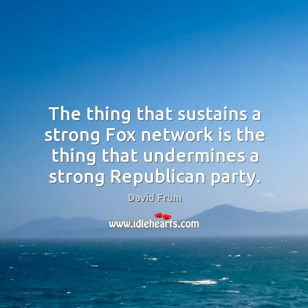 The thing that sustains a strong fox network is the thing that undermines a strong republican party. David Frum Picture Quote