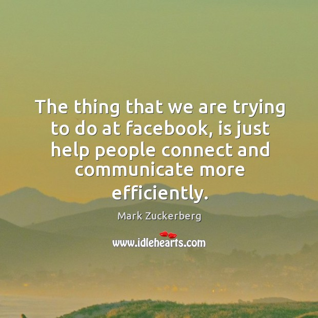 The thing that we are trying to do at facebook, is just help people connect and communicate more efficiently. Image