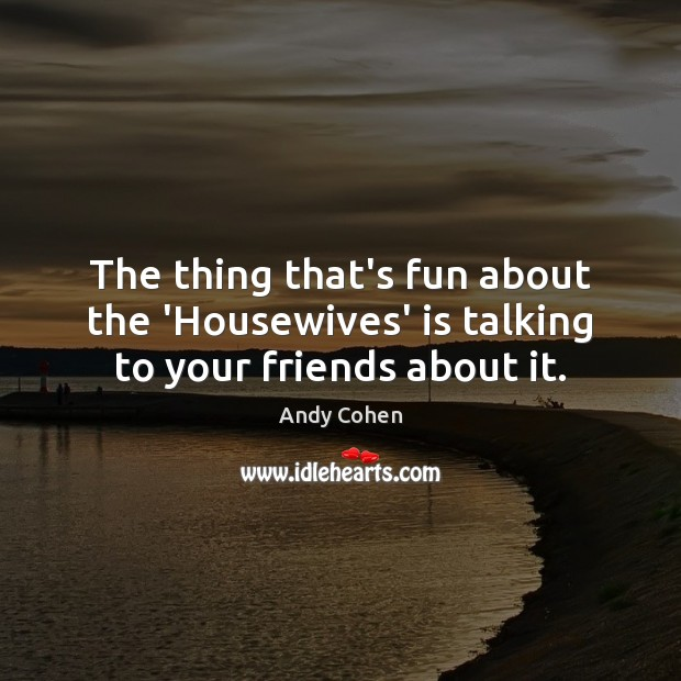 The thing that's fun about the 'Housewives' is talking to your friends about it. Andy Cohen Picture Quote