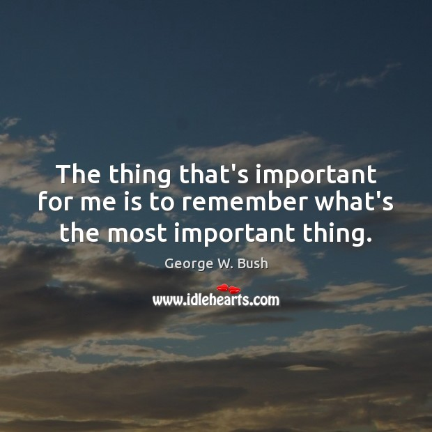 The thing that's important for me is to remember what's the most important thing. Image
