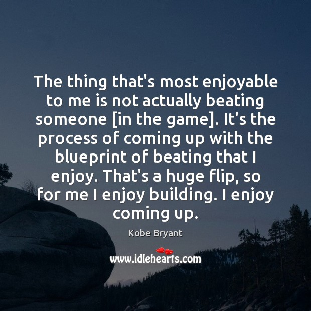 The thing that's most enjoyable to me is not actually beating someone [ Kobe Bryant Picture Quote