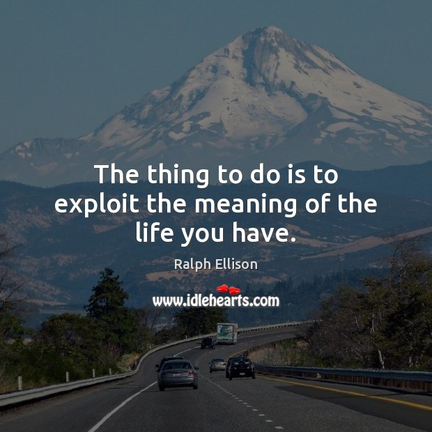 The thing to do is to exploit the meaning of the life you have. Ralph Ellison Picture Quote