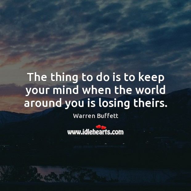 The thing to do is to keep your mind when the world around you is losing theirs. Warren Buffett Picture Quote