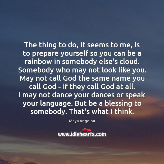 The thing to do, it seems to me, is to prepare yourself Maya Angelou Picture Quote