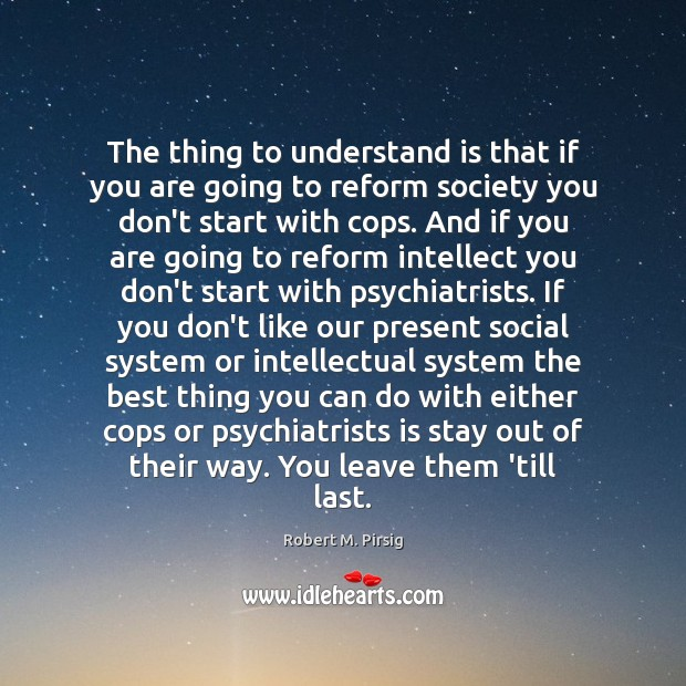 The thing to understand is that if you are going to reform Robert M. Pirsig Picture Quote