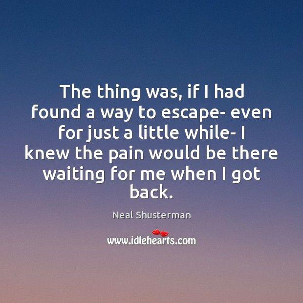 The thing was, if I had found a way to escape- even Neal Shusterman Picture Quote