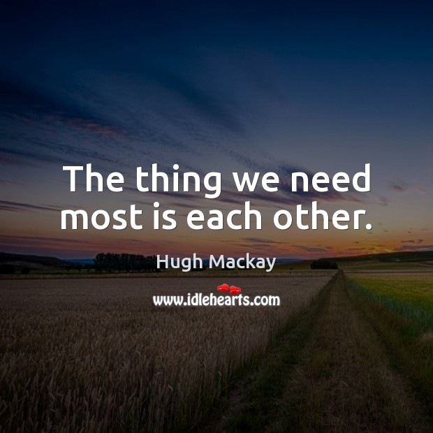 The thing we need most is each other. Hugh Mackay Picture Quote
