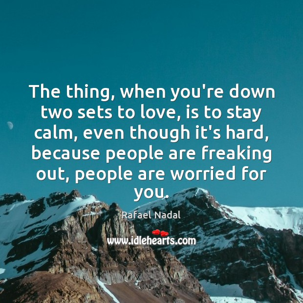 The thing, when you're down two sets to love, is to stay Rafael Nadal Picture Quote