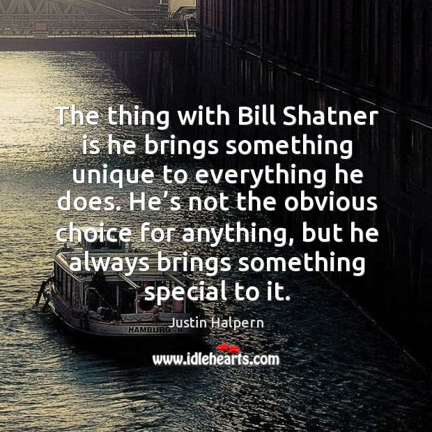 The thing with bill shatner is he brings something unique to everything he does. Justin Halpern Picture Quote