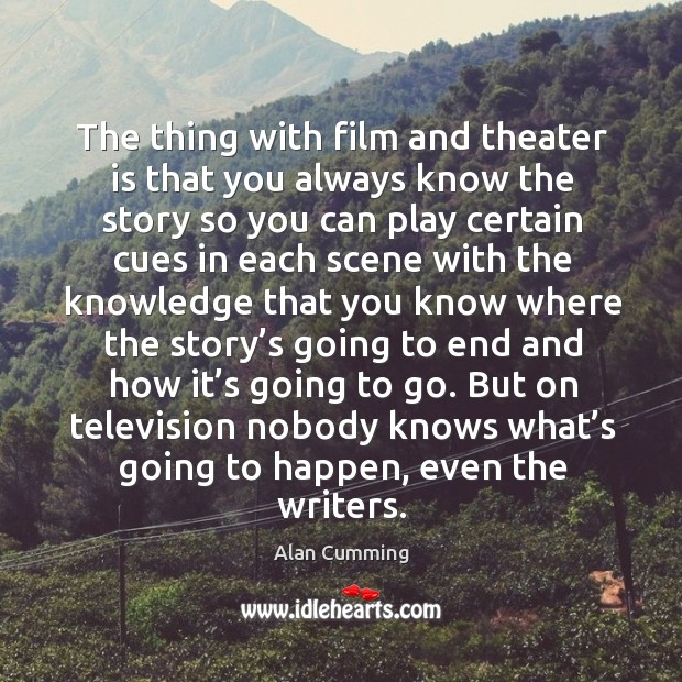 The thing with film and theater is that you always know the story so you can play. Image