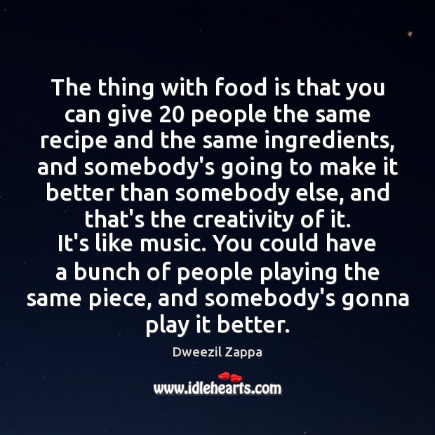 The thing with food is that you can give 20 people the same Dweezil Zappa Picture Quote