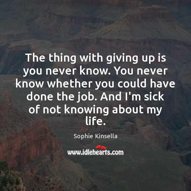 The thing with giving up is you never know. You never know Sophie Kinsella Picture Quote
