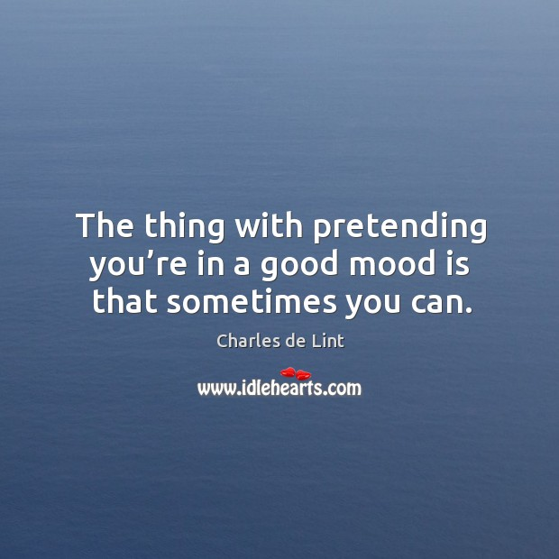 The thing with pretending you're in a good mood is that sometimes you can. Image