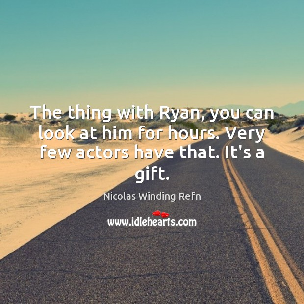 The thing with Ryan, you can look at him for hours. Very Nicolas Winding Refn Picture Quote