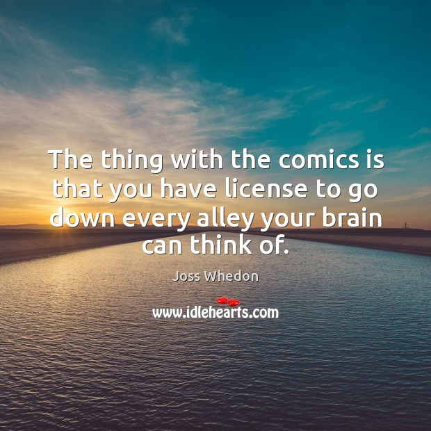 The thing with the comics is that you have license to go Joss Whedon Picture Quote