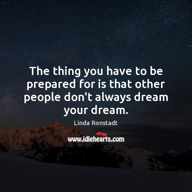 Image, The thing you have to be prepared for is that other people don't always dream your dream.