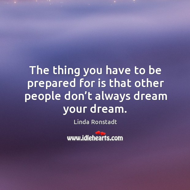 Image about The thing you have to be prepared for is that other people don't always dream your dream.