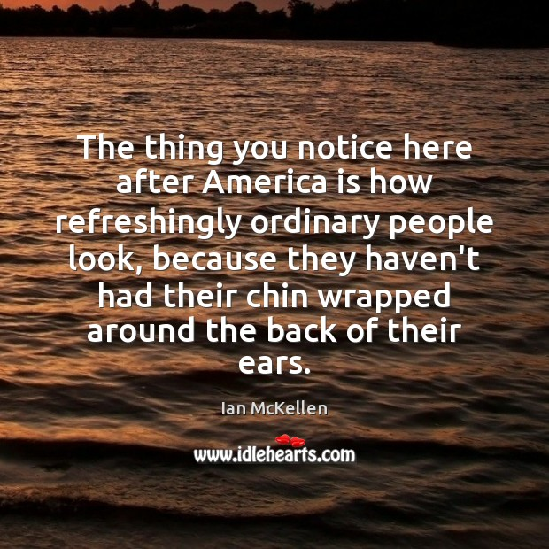 The thing you notice here after America is how refreshingly ordinary people Ian McKellen Picture Quote