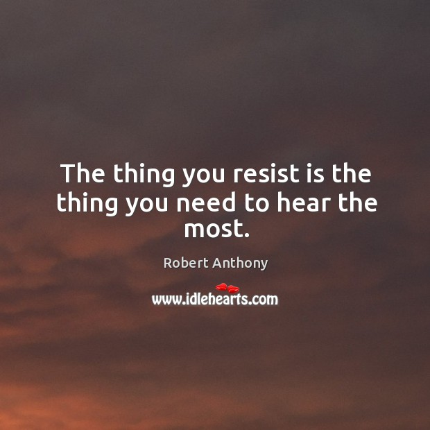 The thing you resist is the thing you need to hear the most. Robert Anthony Picture Quote