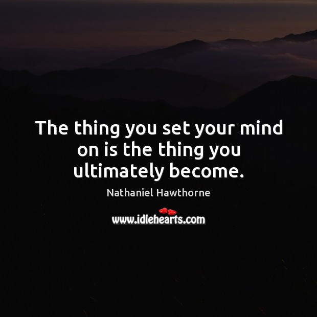 The thing you set your mind on is the thing you ultimately become. Nathaniel Hawthorne Picture Quote