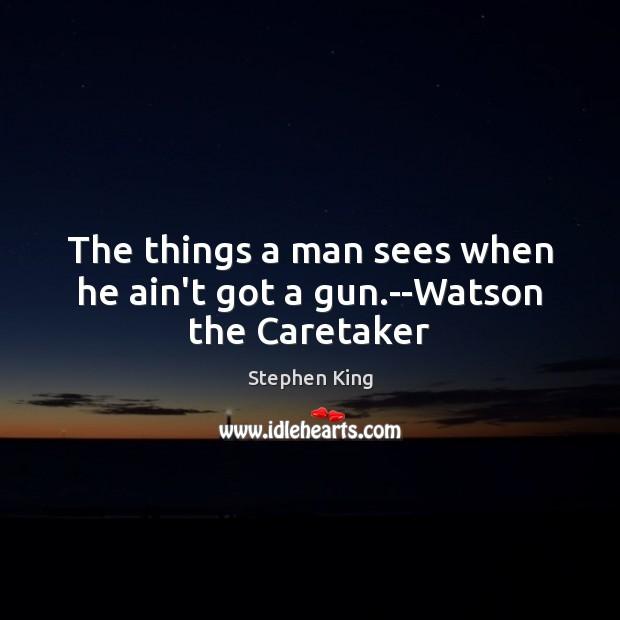 Image, The things a man sees when he ain't got a gun.–Watson the Caretaker