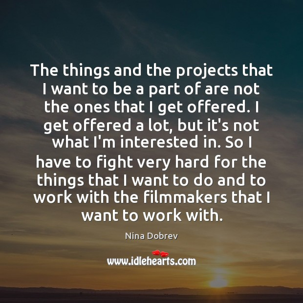 The things and the projects that I want to be a part Nina Dobrev Picture Quote