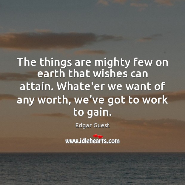 The things are mighty few on earth that wishes can attain. Whate'er Edgar Guest Picture Quote