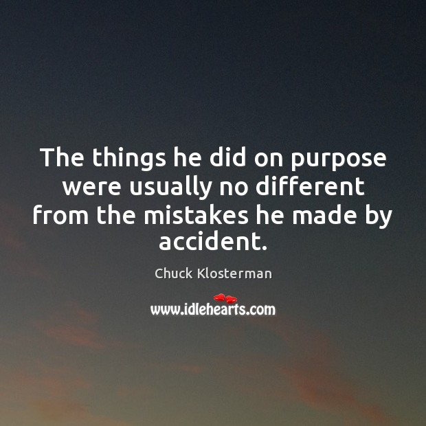 The things he did on purpose were usually no different from the Chuck Klosterman Picture Quote