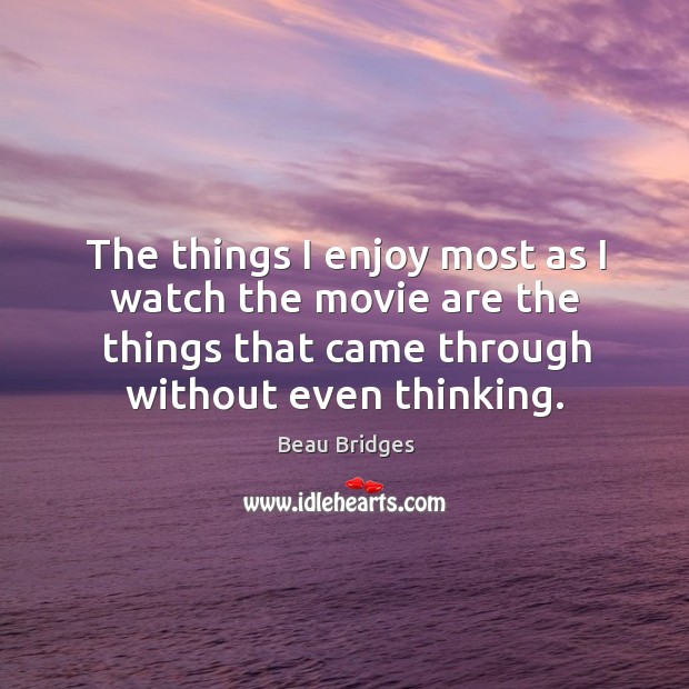 The things I enjoy most as I watch the movie are the things that came through without even thinking. Beau Bridges Picture Quote