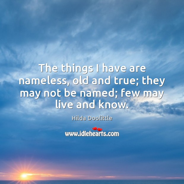 The things I have are nameless, old and true; they may not Hilda Doolittle Picture Quote