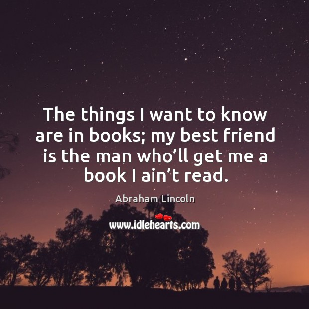 The things I want to know are in books; my best friend is the man who'll get me a book I ain't read. Image
