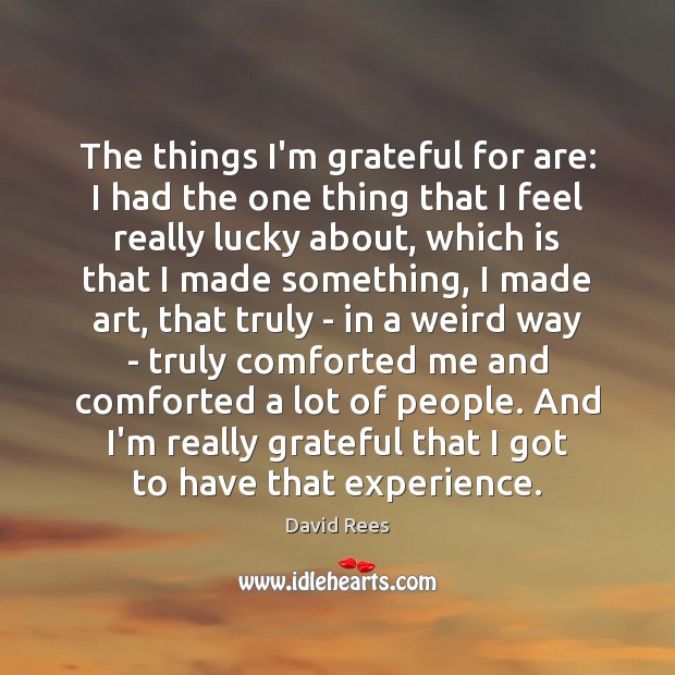 The things I'm grateful for are: I had the one thing that David Rees Picture Quote
