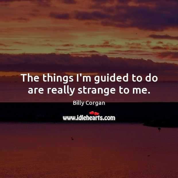 The things I'm guided to do are really strange to me. Billy Corgan Picture Quote