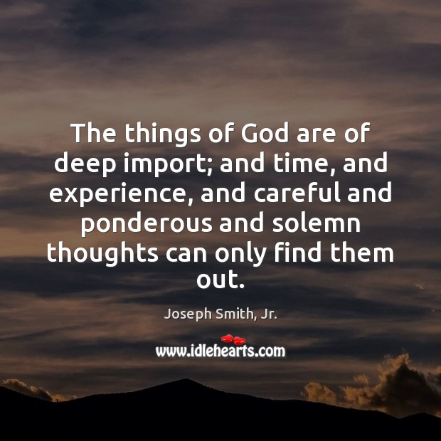 The things of God are of deep import; and time, and experience, Joseph Smith, Jr. Picture Quote