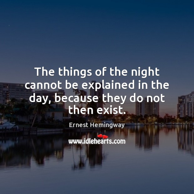 The things of the night cannot be explained in the day, because they do not then exist. Image
