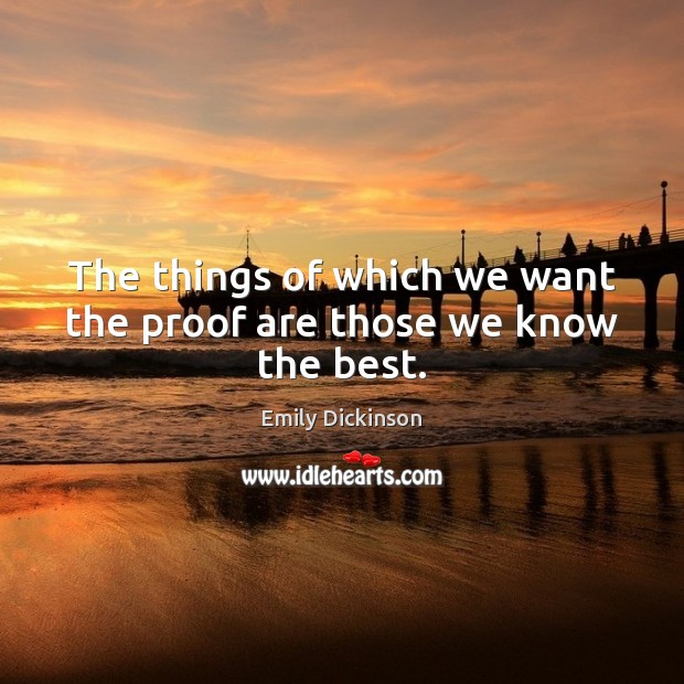 The things of which we want the proof are those we know the best. Emily Dickinson Picture Quote