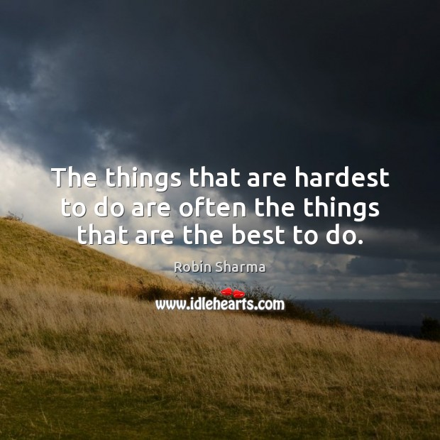 The things that are hardest to do are often the things that are the best to do. Image