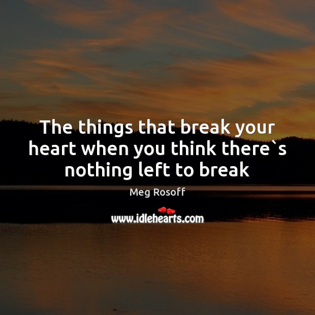 The things that break your heart when you think there`s nothing left to break Meg Rosoff Picture Quote